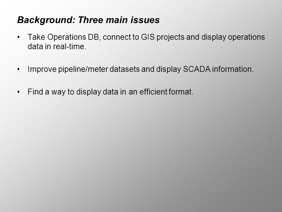 Background: Three main issues Take Operations DB, connect to GIS projects and display operations data in real-time. Improve pipeline/meter datasets an