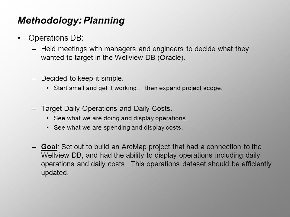Methodology: Planning Operations DB: –Held meetings with managers and engineers to decide what they wanted to target in the Wellview DB (Oracle). –Dec