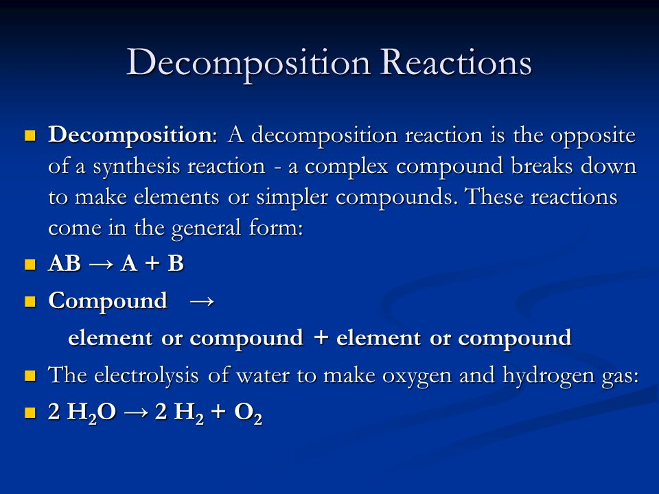 Decomposition Reactions Decomposition: A decomposition reaction is the opposite of a synthesis reaction - a complex compound breaks down to make eleme