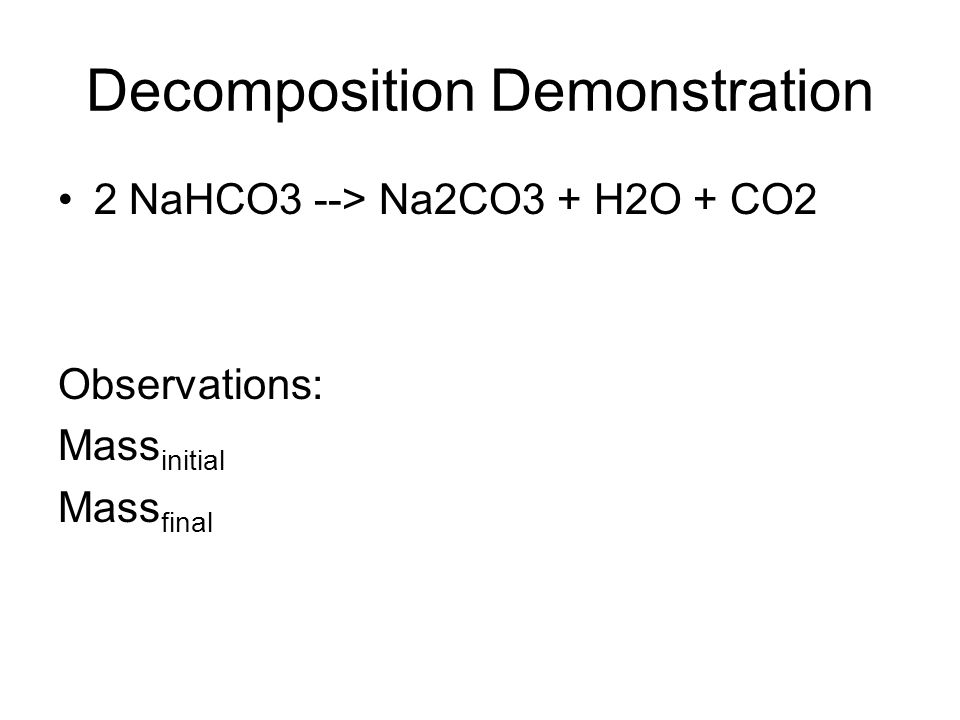 Decomposition Demonstration 2 NaHCO3 --> Na2CO3 + H2O + CO2 Observations: Mass initial Mass final