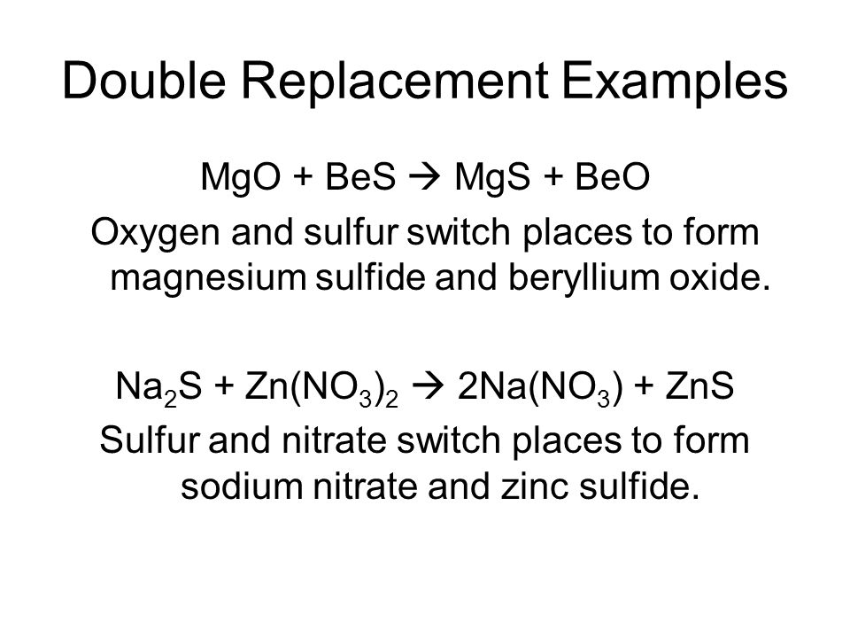 Double Replacement Examples MgO + BeS MgS + BeO Oxygen and sulfur switch places to form magnesium sulfide and beryllium oxide. Na 2 S + Zn(NO 3 ) 2 2N