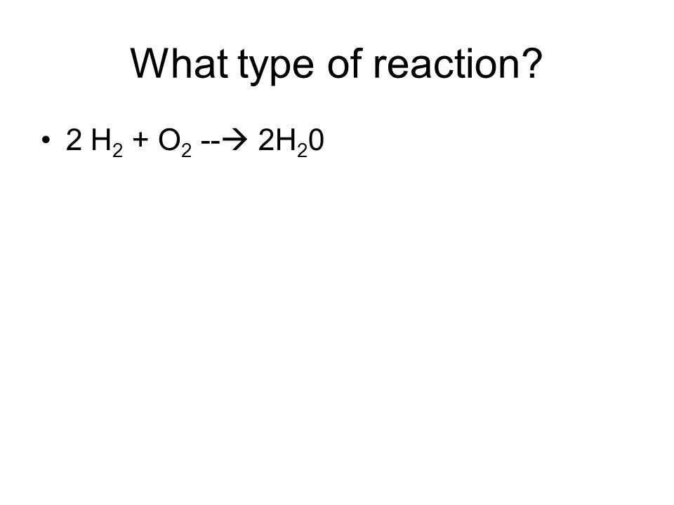 What type of reaction? 2 H 2 + O 2 -- 2H 2 0