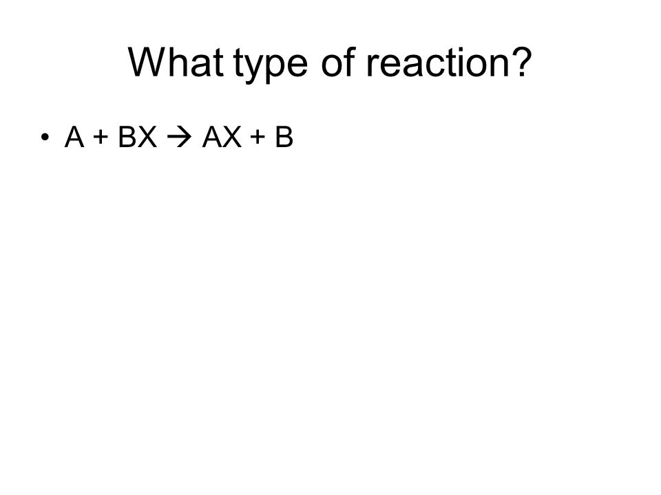 What type of reaction? A + BX AX + B
