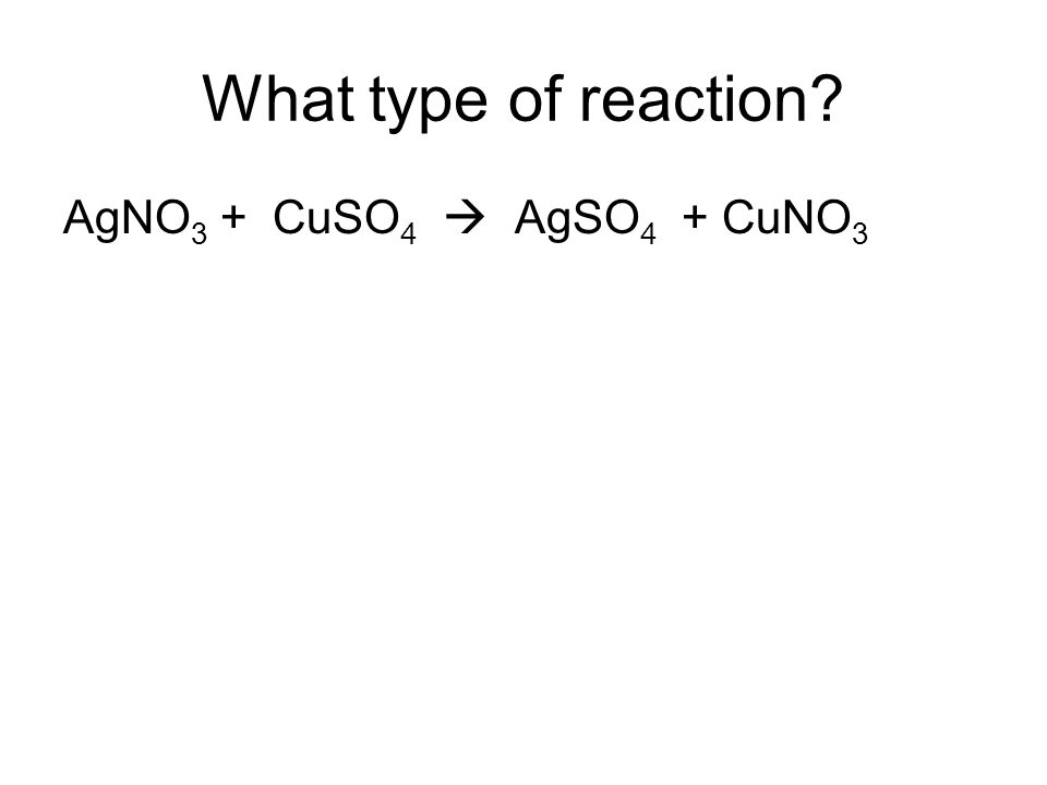 What type of reaction? AgNO 3 + CuSO 4 AgSO 4 + CuNO 3
