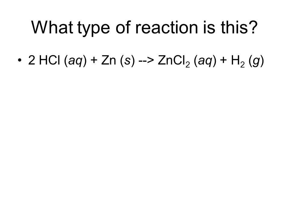 What type of reaction is this? 2 HCl (aq) + Zn (s) --> ZnCl 2 (aq) + H 2 (g)