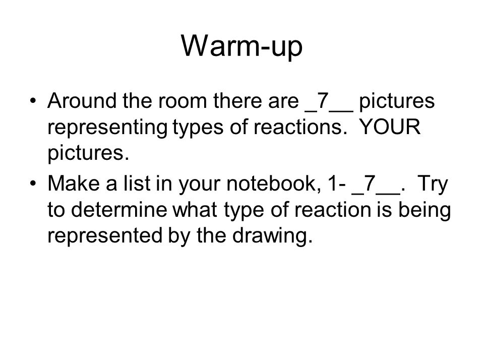 Warm-up Around the room there are _7__ pictures representing types of reactions. YOUR pictures. Make a list in your notebook, 1- _7__. Try to determin