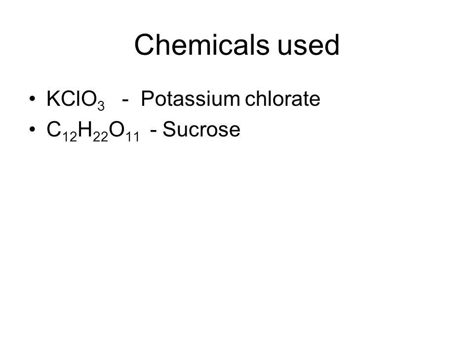 Chemicals used KClO 3 - Potassium chlorate C 12 H 22 O 11 - Sucrose