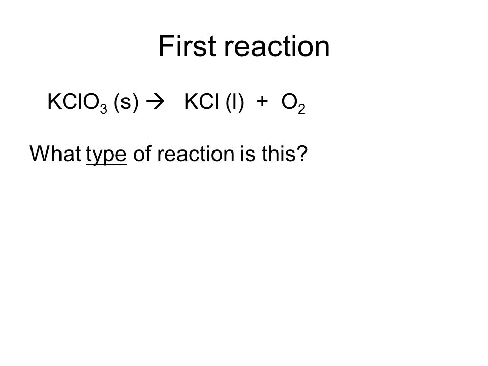 First reaction KClO 3 (s) KCl (l) + O 2 What type of reaction is this?