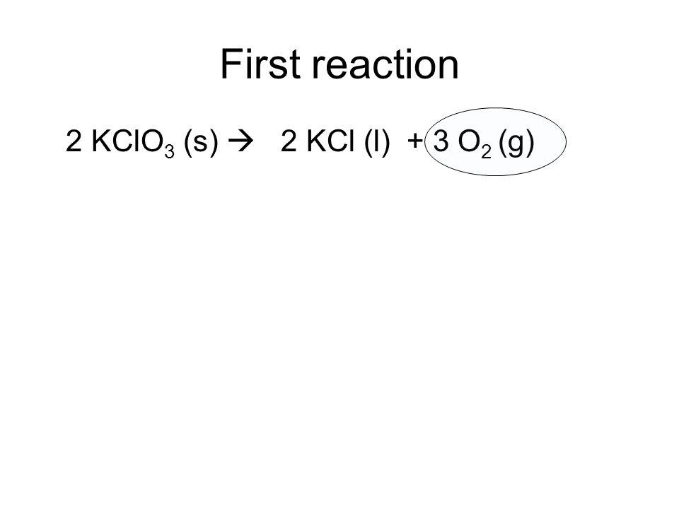 First reaction 2 KClO 3 (s) 2 KCl (l) + 3 O 2 (g)