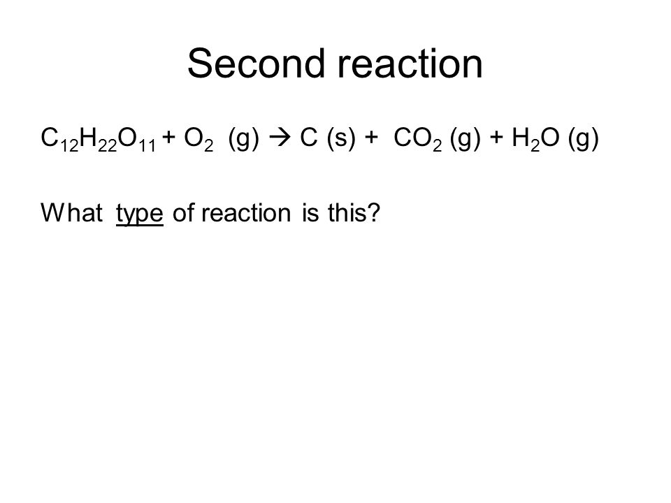 Second reaction C 12 H 22 O 11 + O 2 (g) C (s) + CO 2 (g) + H 2 O (g) What type of reaction is this?
