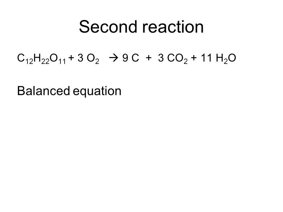 Second reaction C 12 H 22 O 11 + 3 O 2 9 C + 3 CO 2 + 11 H 2 O Balanced equation