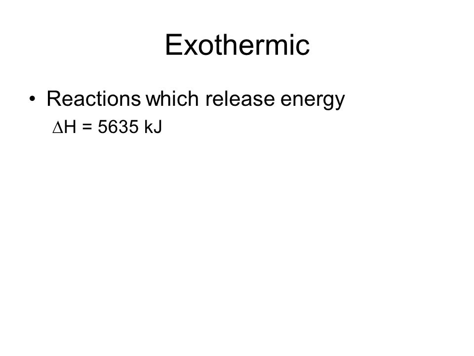 Exothermic Reactions which release energy H = 5635 kJ