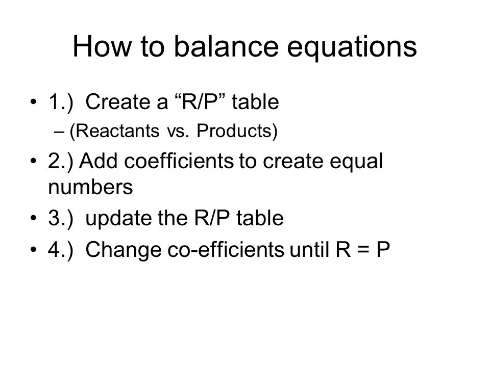 How to balance equations 1.) Create a R/P table –(Reactants vs. Products) 2.) Add coefficients to create equal numbers 3.) update the R/P table 4.) Ch