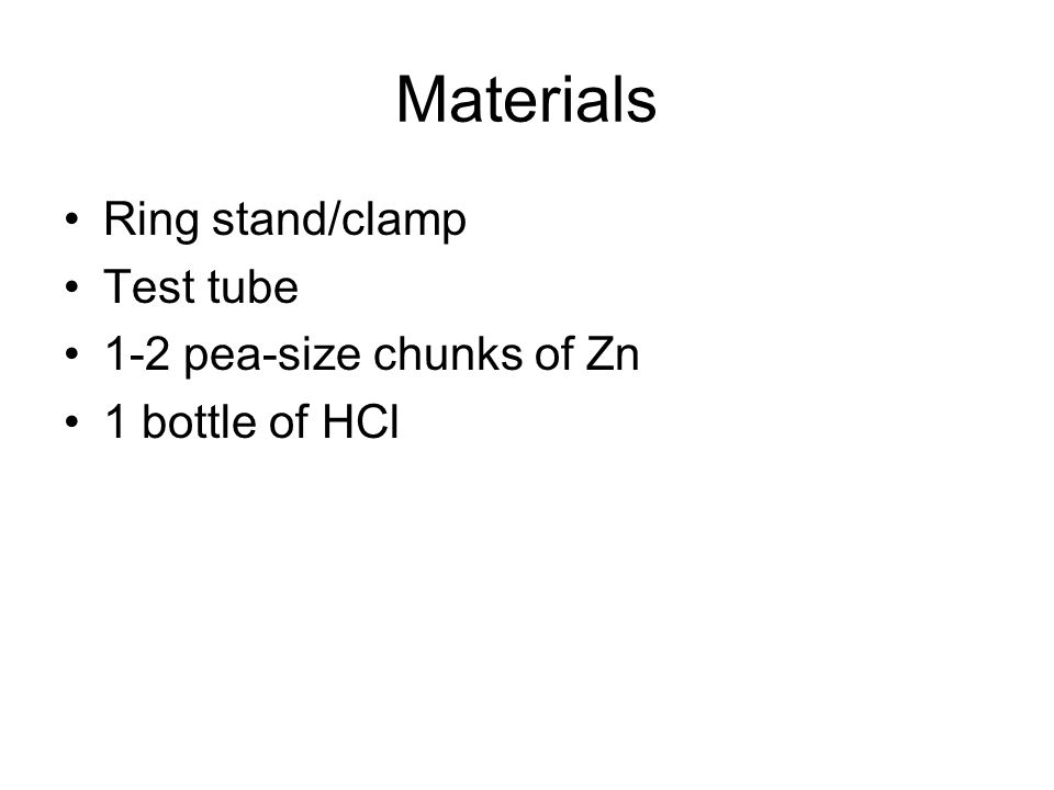 Materials Ring stand/clamp Test tube 1-2 pea-size chunks of Zn 1 bottle of HCl