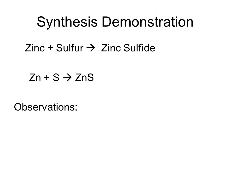Synthesis Demonstration Zinc + Sulfur Zinc Sulfide Zn + S ZnS Observations: