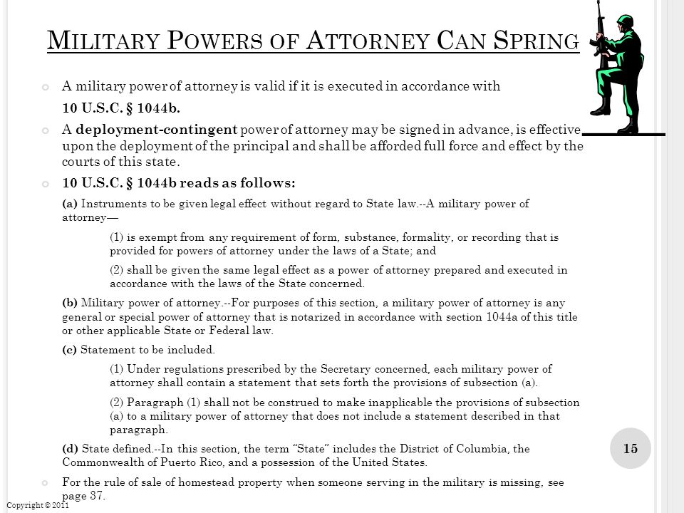 M ILITARY P OWERS OF A TTORNEY C AN S PRING A military power of attorney is valid if it is executed in accordance with 10 U.S.C. § 1044b. A deployment