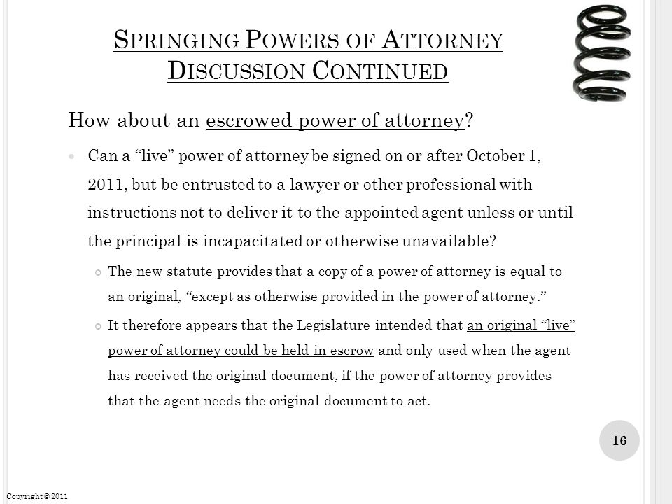 S PRINGING P OWERS OF A TTORNEY D ISCUSSION C ONTINUED How about an escrowed power of attorney? Can a live power of attorney be signed on or after Oct