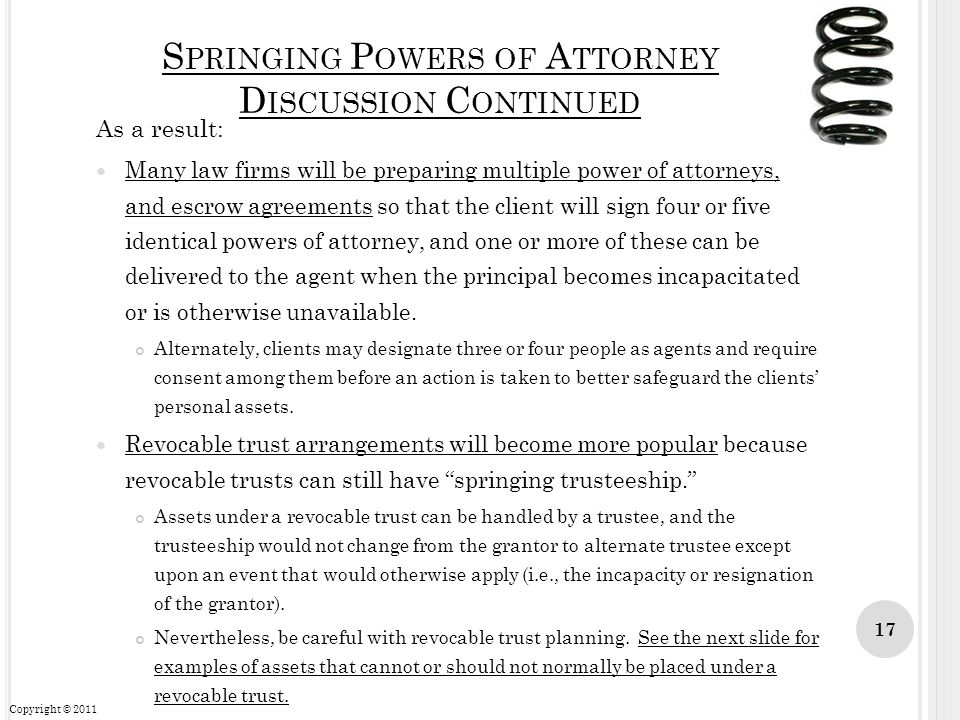 S PRINGING P OWERS OF A TTORNEY D ISCUSSION C ONTINUED As a result: Many law firms will be preparing multiple power of attorneys, and escrow agreement