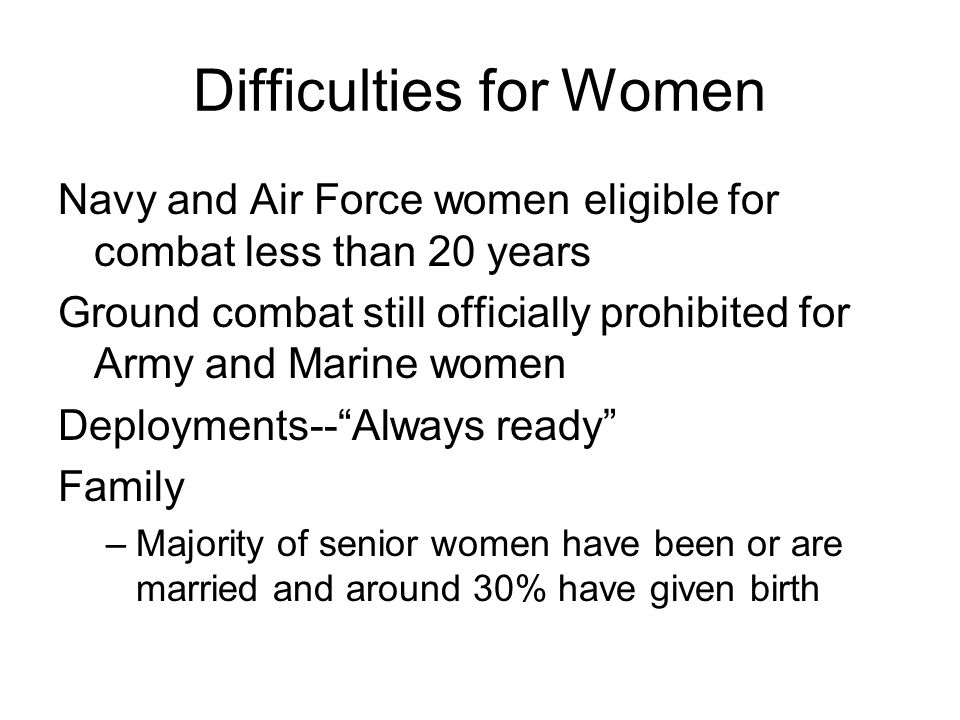 Difficulties for Women Navy and Air Force women eligible for combat less than 20 years Ground combat still officially prohibited for Army and Marine w