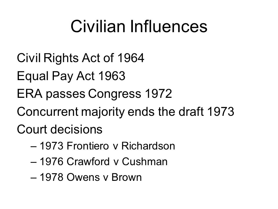 Civilian Influences Civil Rights Act of 1964 Equal Pay Act 1963 ERA passes Congress 1972 Concurrent majority ends the draft 1973 Court decisions –1973