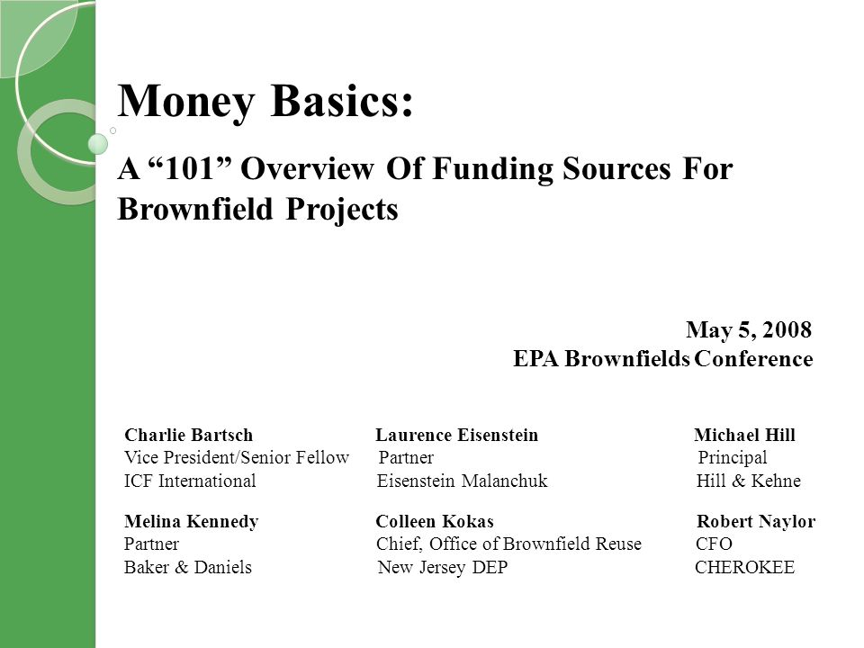 Money Basics: A 101 Overview Of Funding Sources For Brownfield Projects May 5, 2008 EPA Brownfields Conference Charlie Bartsch Laurence Eisenstein Michael Hill Vice President/Senior Fellow Partner Principal ICF International Eisenstein Malanchuk Hill & Kehne Melina Kennedy Colleen Kokas Robert Naylor Partner Chief, Office of Brownfield Reuse CFO Baker & Daniels New Jersey DEP CHEROKEE