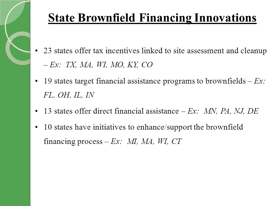 State Brownfield Financing Innovations 23 states offer tax incentives linked to site assessment and cleanup – Ex: TX, MA, WI, MO, KY, CO 19 states target financial assistance programs to brownfields – Ex: FL, OH, IL, IN 13 states offer direct financial assistance – Ex: MN, PA, NJ, DE 10 states have initiatives to enhance/support the brownfield financing process – Ex: MI, MA, WI, CT