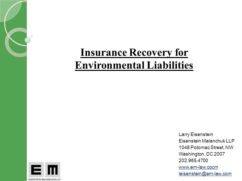 Insurance Recovery for Environmental Liabilities Larry Eisenstein Eisenstein Malanchuk LLP 1048 Potomac Street, NW Washington, DC 2007 202.965.4700 www.em-law.cocm leisenstein@em-law.com