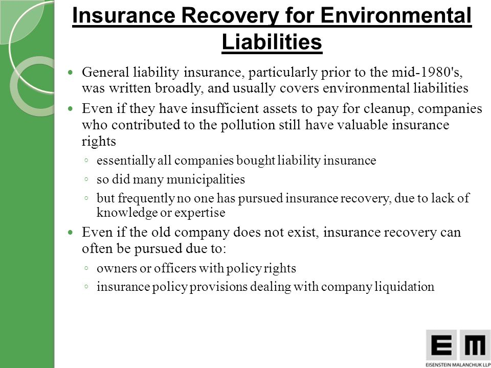 General liability insurance, particularly prior to the mid-1980 s, was written broadly, and usually covers environmental liabilities Even if they have insufficient assets to pay for cleanup, companies who contributed to the pollution still have valuable insurance rights essentially all companies bought liability insurance so did many municipalities but frequently no one has pursued insurance recovery, due to lack of knowledge or expertise Even if the old company does not exist, insurance recovery can often be pursued due to: owners or officers with policy rights insurance policy provisions dealing with company liquidation Insurance Recovery for Environmental Liabilities