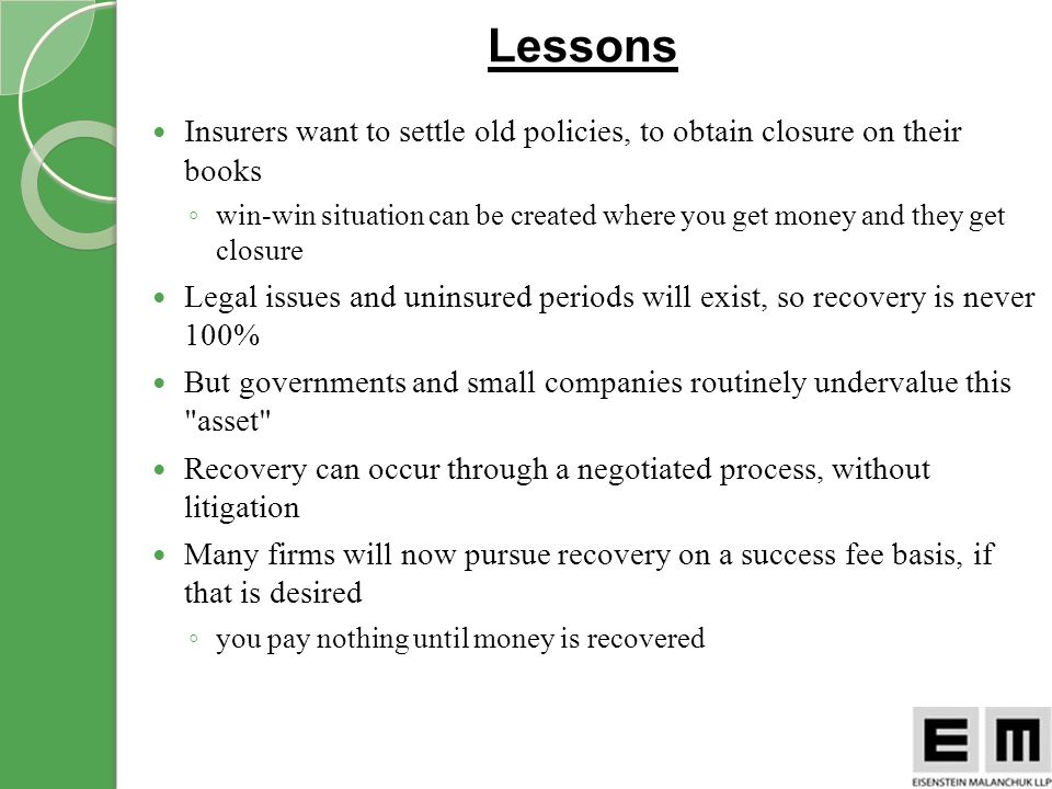 Lessons Insurers want to settle old policies, to obtain closure on their books win-win situation can be created where you get money and they get closure Legal issues and uninsured periods will exist, so recovery is never 100% But governments and small companies routinely undervalue this asset Recovery can occur through a negotiated process, without litigation Many firms will now pursue recovery on a success fee basis, if that is desired you pay nothing until money is recovered