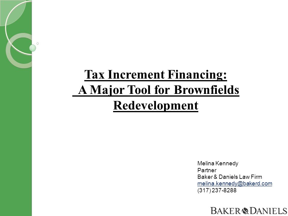 Tax Increment Financing: A Major Tool for Brownfields Redevelopment Melina Kennedy Partner Baker & Daniels Law Firm melina.kennedy@bakerd.com (317) 237-8288 melina.kennedy@bakerd.com