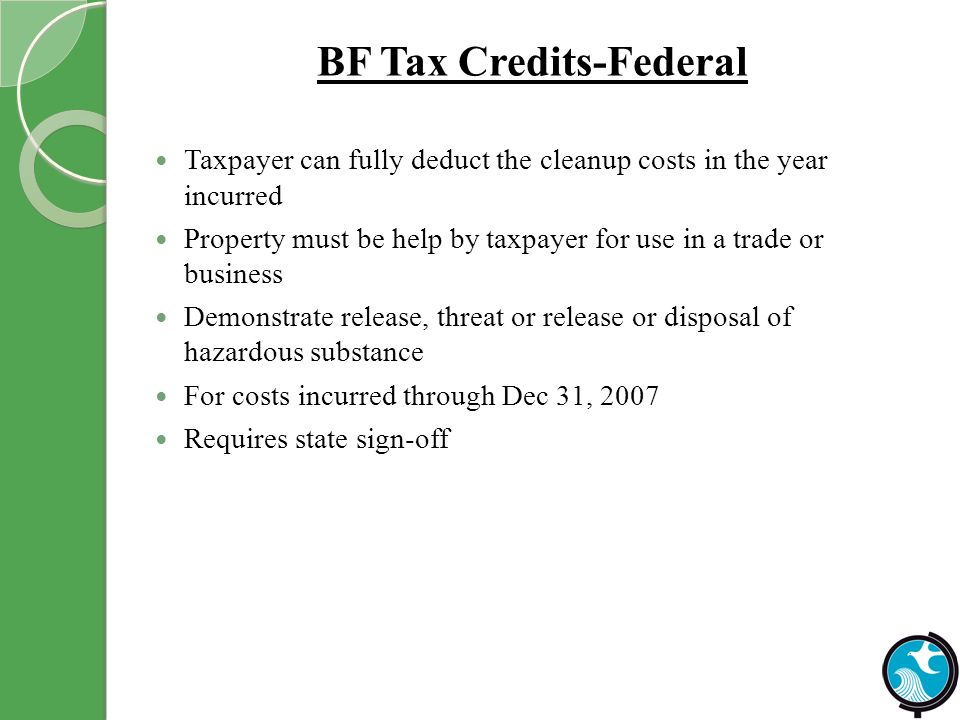 BF Tax Credits-Federal Taxpayer can fully deduct the cleanup costs in the year incurred Property must be help by taxpayer for use in a trade or business Demonstrate release, threat or release or disposal of hazardous substance For costs incurred through Dec 31, 2007 Requires state sign-off