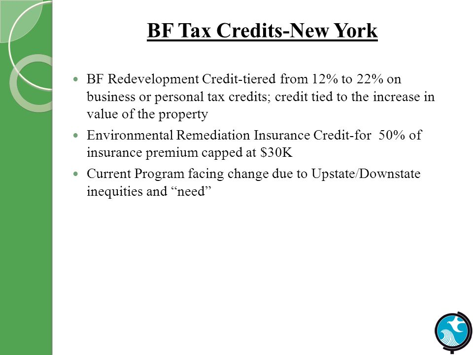 BF Tax Credits-New York BF Redevelopment Credit-tiered from 12% to 22% on business or personal tax credits; credit tied to the increase in value of the property Environmental Remediation Insurance Credit-for 50% of insurance premium capped at $30K Current Program facing change due to Upstate/Downstate inequities and need