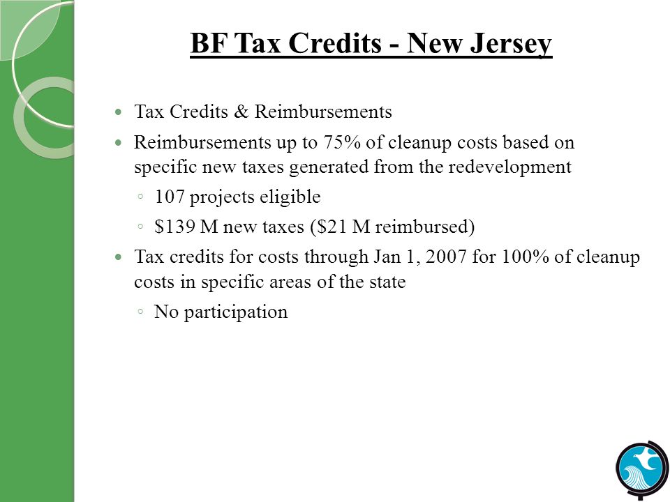 BF Tax Credits - New Jersey Tax Credits & Reimbursements Reimbursements up to 75% of cleanup costs based on specific new taxes generated from the redevelopment 107 projects eligible $139 M new taxes ($21 M reimbursed) Tax credits for costs through Jan 1, 2007 for 100% of cleanup costs in specific areas of the state No participation
