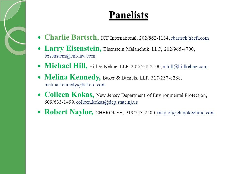 Panelists Charlie Bartsch, ICF International, 202/862-1134, cbartsch@icfi.comcbartsch@icfi.com Larry Eisenstein, Eisenstein Malanchuk, LLC, 202/965-4700, leisenstein@em-law.com leisenstein@em-law.com Michael Hill, Hill & Kehne, LLP, 202/558-2100, mhill@hillkehne.commhill@hillkehne.com Melina Kennedy, Baker & Daniels, LLP, 317/237-8288, melina.kennedy@bakerd.com melina.kennedy@bakerd.com Colleen Kokas, New Jersey Department of Environmental Protection, 609/633-1499, colleen.kokas@dep.state.nj.uscolleen.kokas@dep.state.nj.us Robert Naylor, CHEROKEE, 919/743-2500, rnaylor@cherokeefund.comrnaylor@cherokeefund.com