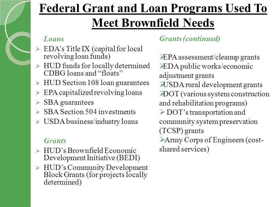 Federal Grant and Loan Programs Used To Meet Brownfield Needs Loans EDAs Title IX (capital for local revolving loan funds) HUD funds for locally determined CDBG loans and floats HUD Section 108 loan guarantees EPA capitalized revolving loans SBA guarantees SBA Section 504 investments USDA business/industry loans Grants HUDs Brownfield Economic Development Initiative (BEDI) HUDs Community Development Block Grants (for projects locally determined) Grants (continued) EPA assessment/cleanup grants EDA public works/economic adjustment grants USDA rural development grants DOT (various system construction and rehabilitation programs) DOTs transportation and community system preservation (TCSP) grants Army Corps of Engineers (cost- shared services)