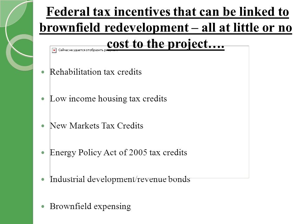 Rehabilitation tax credits Low income housing tax credits New Markets Tax Credits Energy Policy Act of 2005 tax credits Industrial development/revenue bonds Brownfield expensing Federal tax incentives that can be linked to brownfield redevelopment – all at little or no cost to the project….