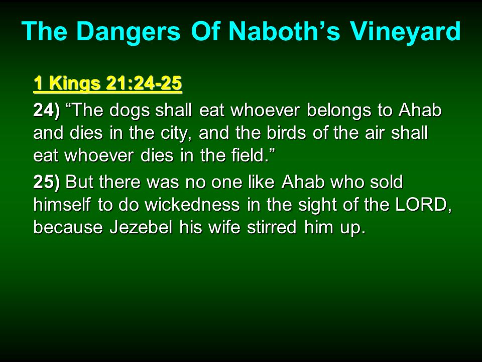 The Dangers Of Naboths Vineyard 1 Kings 21:24-25 24) The dogs shall eat whoever belongs to Ahab and dies in the city, and the birds of the air shall e