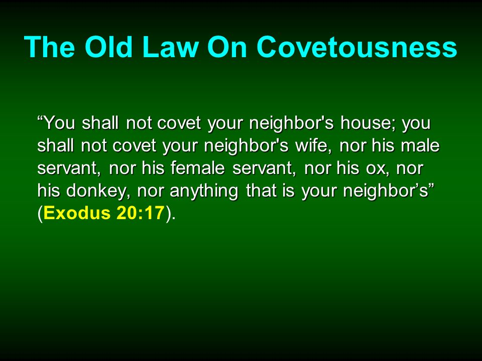 The Old Law On Covetousness You shall not covet your neighbor s house; you shall not covet your neighbor s wife, nor his male servant, nor his female servant, nor his ox, nor his donkey, nor anything that is your neighbors You shall not covet your neighbor s house; you shall not covet your neighbor s wife, nor his male servant, nor his female servant, nor his ox, nor his donkey, nor anything that is your neighbors (Exodus 20:17).