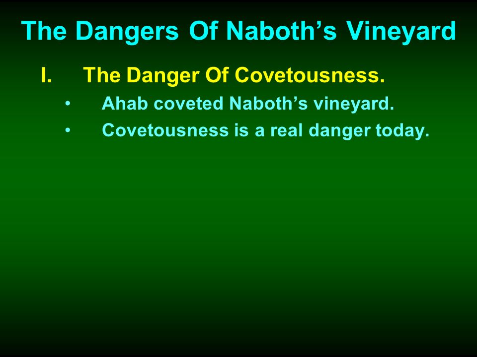 The Dangers Of Naboths Vineyard I.The Danger Of Covetousness. Ahab coveted Naboths vineyard. Covetousness is a real danger today.