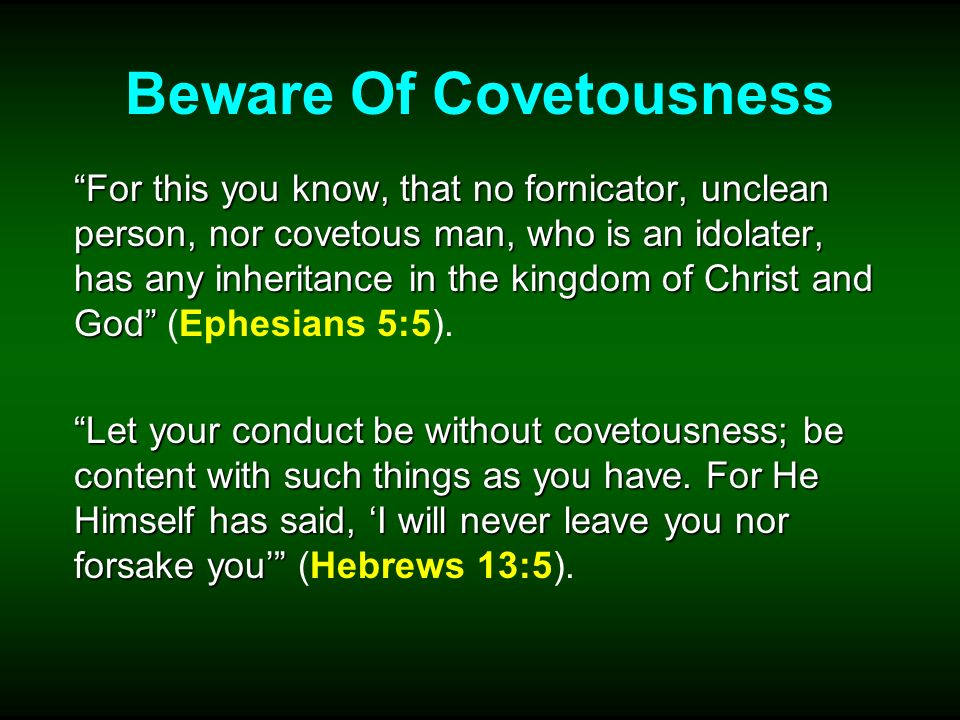 Beware Of Covetousness For this you know, that no fornicator, unclean person, nor covetous man, who is an idolater, has any inheritance in the kingdom