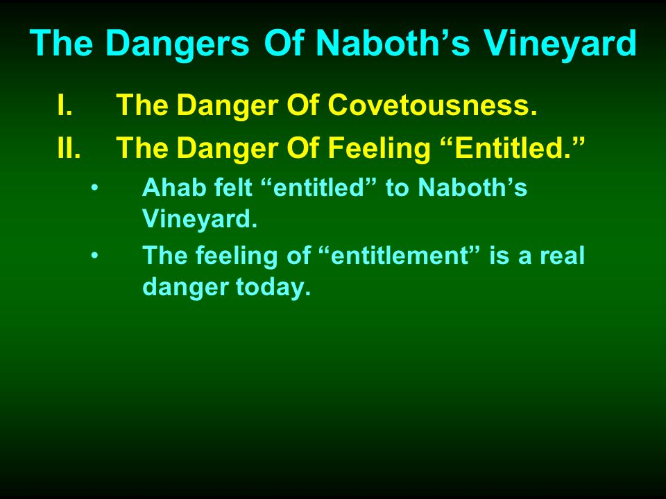 The Dangers Of Naboths Vineyard I.The Danger Of Covetousness. II.The Danger Of Feeling Entitled. Ahab felt entitled to Naboths Vineyard. The feeling o