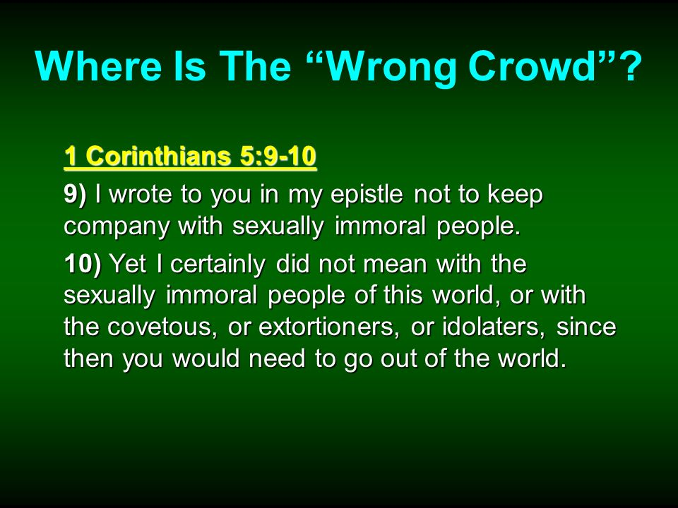 Where Is The Wrong Crowd? 1 Corinthians 5:9-10 9) I wrote to you in my epistle not to keep company with sexually immoral people. 10) Yet I certainly d