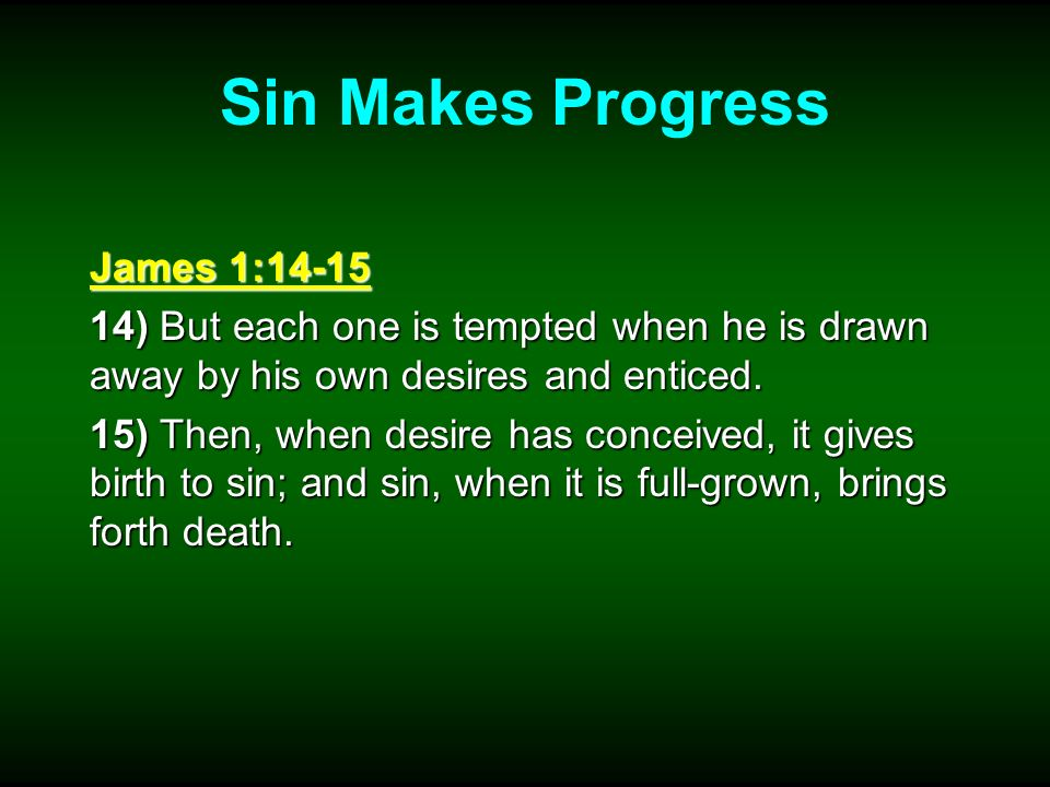 Sin Makes Progress James 1:14-15 14) But each one is tempted when he is drawn away by his own desires and enticed. 15) Then, when desire has conceived