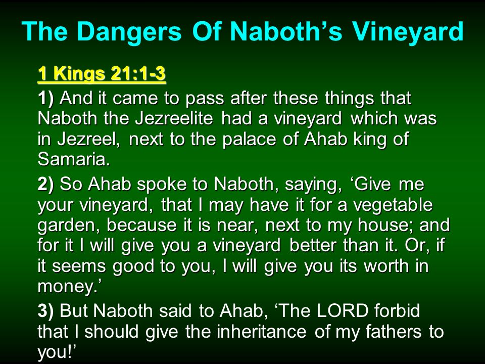 The Dangers Of Naboths Vineyard 1 Kings 21:4-6 4) So Ahab went into his house sullen and displeased because of the word which Naboth the Jezreelite had spoken to him; for he had said, I will not give you the inheritance of my fathers.
