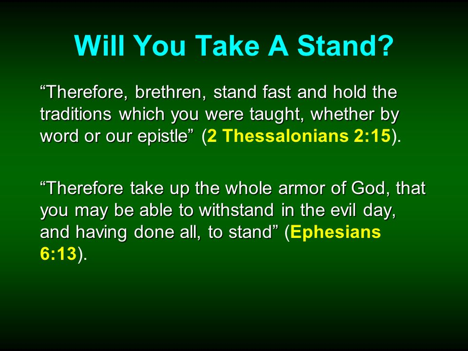Will You Take A Stand? Therefore, brethren, stand fast and hold the traditions which you were taught, whether by word or our epistle Therefore, brethr