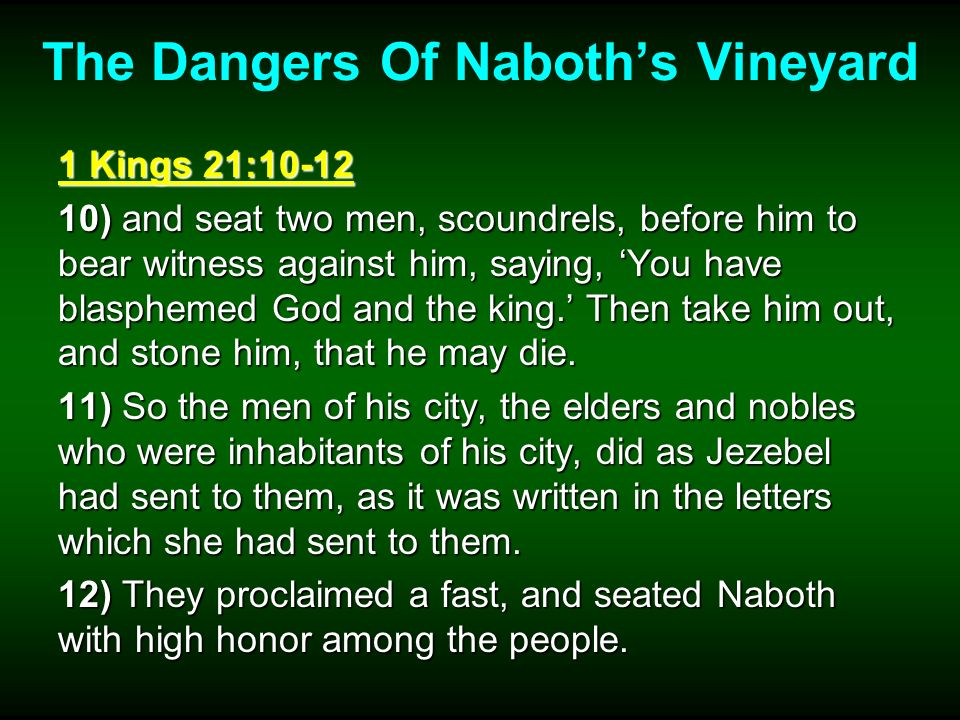 The Dangers Of Naboths Vineyard 1 Kings 21:10-12 10) and seat two men, scoundrels, before him to bear witness against him, saying, You have blasphemed God and the king.