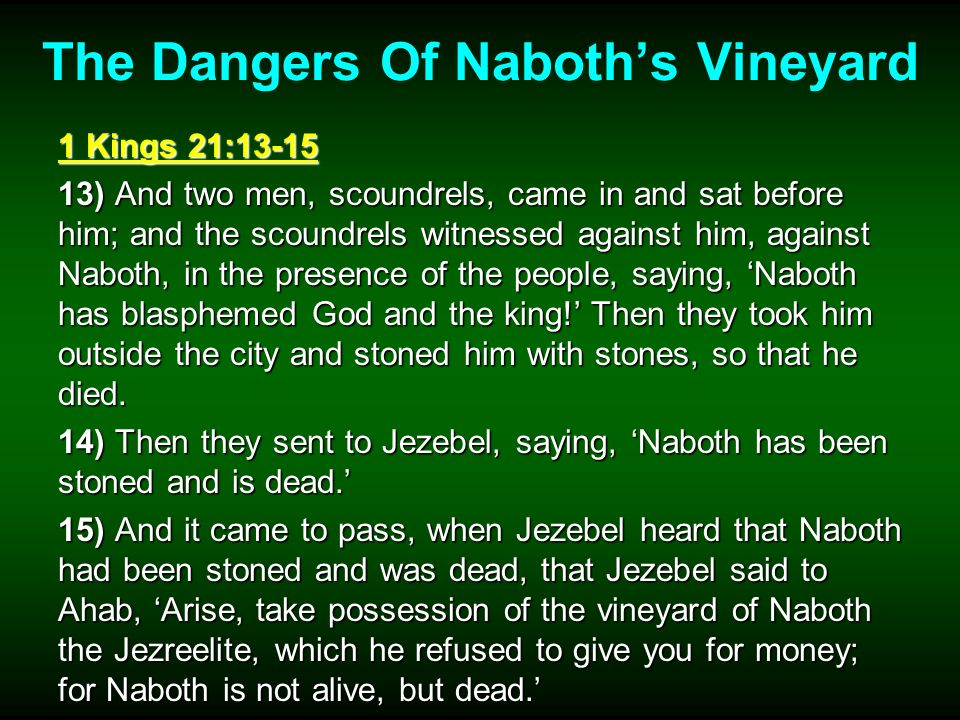 The Dangers Of Naboths Vineyard 1 Kings 21:13-15 13) And two men, scoundrels, came in and sat before him; and the scoundrels witnessed against him, ag