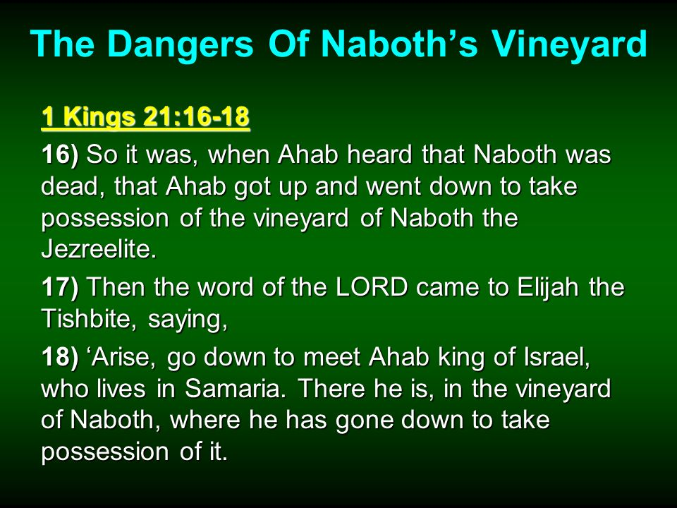 The Dangers Of Naboths Vineyard 1 Kings 21:16-18 16) So it was, when Ahab heard that Naboth was dead, that Ahab got up and went down to take possession of the vineyard of Naboth the Jezreelite.