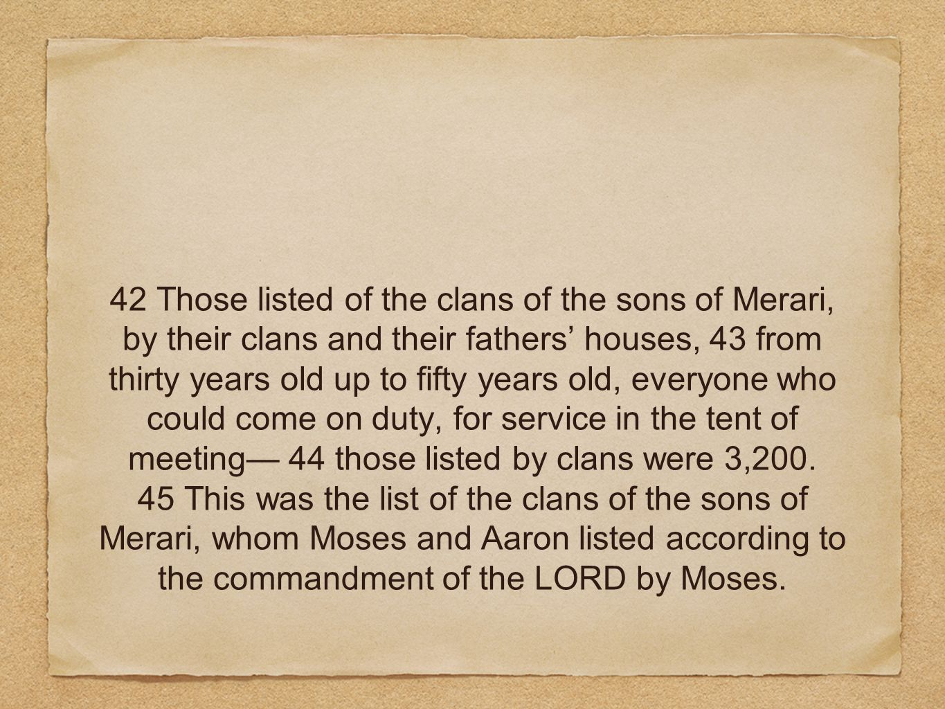 42 Those listed of the clans of the sons of Merari, by their clans and their fathers houses, 43 from thirty years old up to fifty years old, everyone
