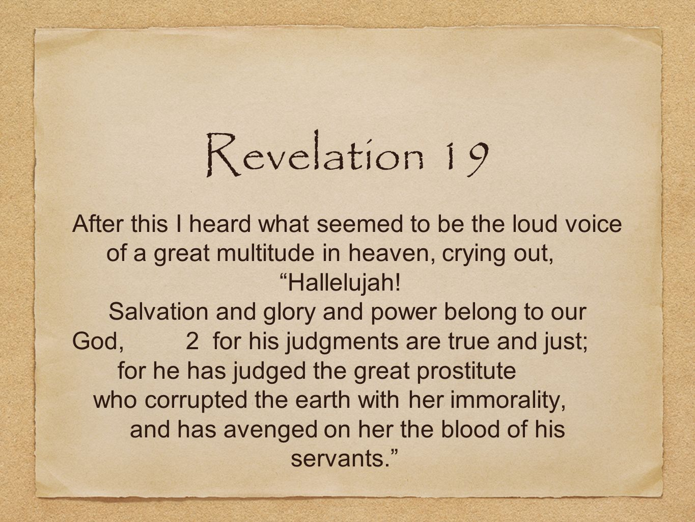 Revelation 19 After this I heard what seemed to be the loud voice of a great multitude in heaven, crying out, Hallelujah! Salvation and glory and powe